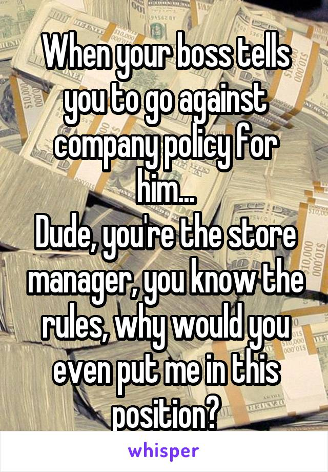When your boss tells you to go against company policy for him... Dude, you're the store manager, you know the rules, why would you even put me in this position?