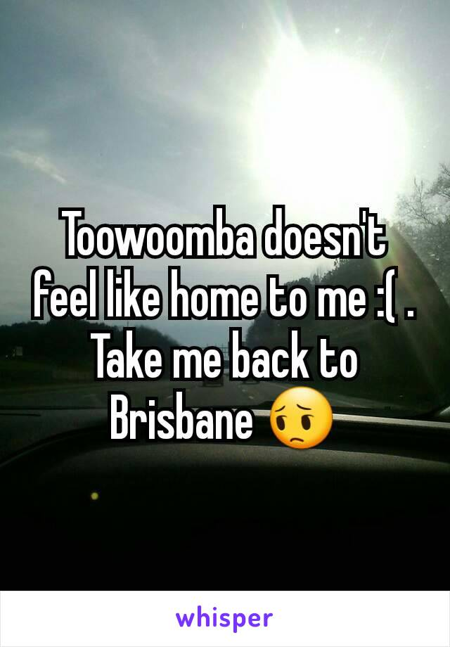 Toowoomba doesn't feel like home to me :( . Take me back to Brisbane 😔
