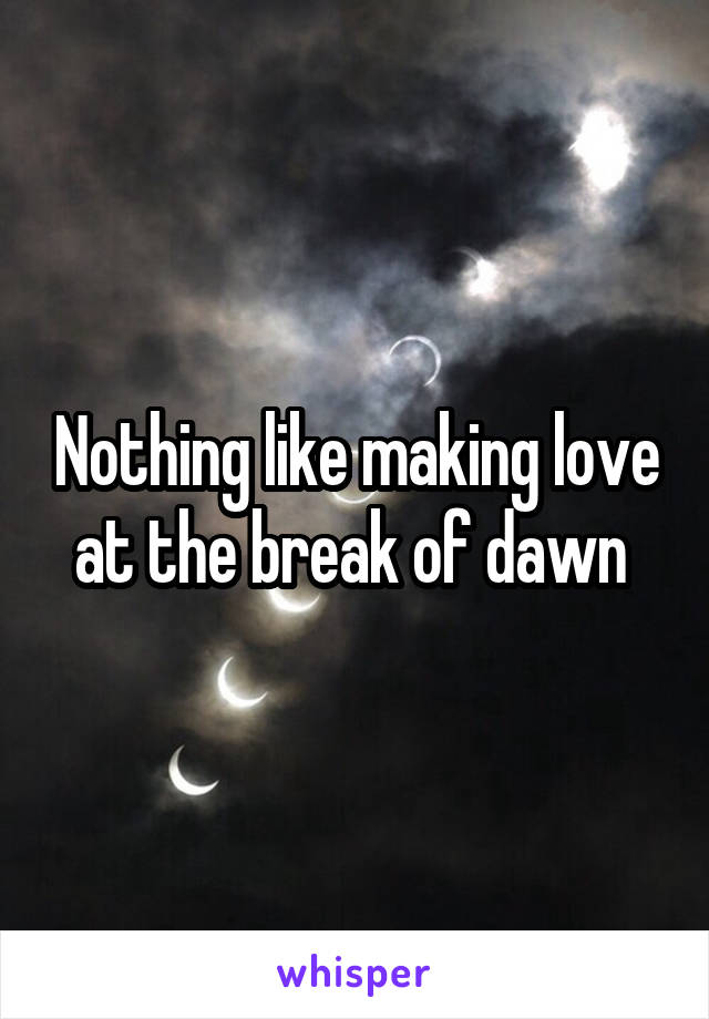 Nothing like making love at the break of dawn