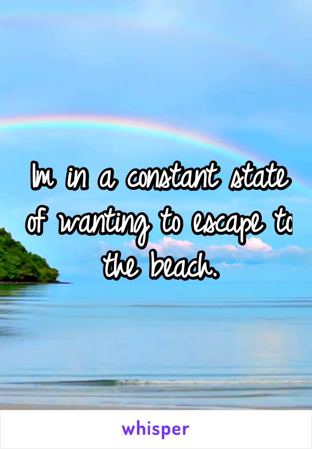 Im in a constant state of wanting to escape to the beach.