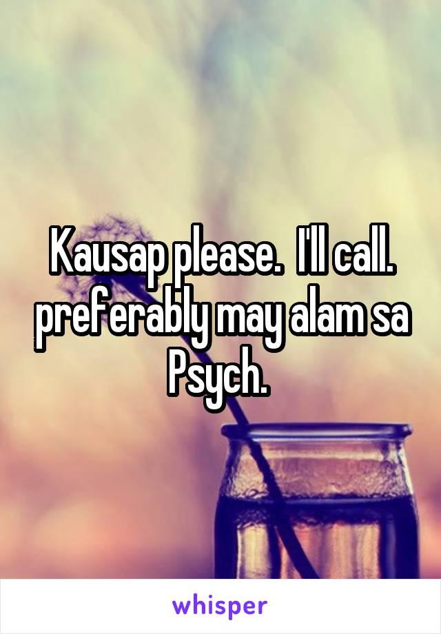 Kausap please.  I'll call. preferably may alam sa Psych.