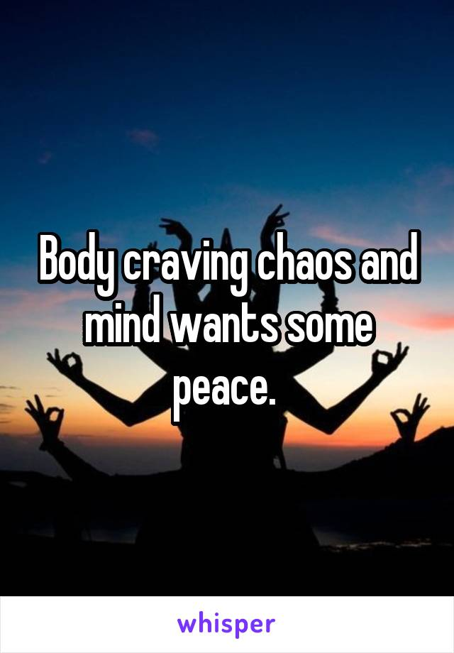 Body craving chaos and mind wants some peace.