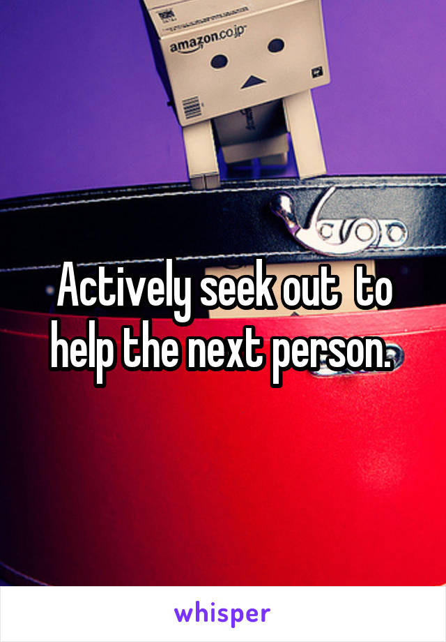 Actively seek out  to help the next person.