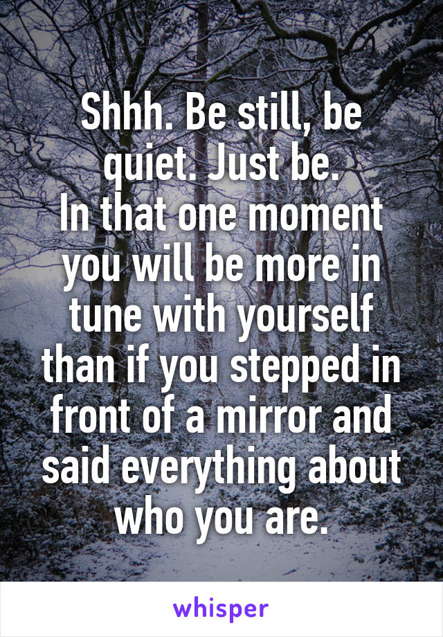 Shhh. Be still, be quiet. Just be. In that one moment you will be more in tune with yourself than if you stepped in front of a mirror and said everything about who you are.