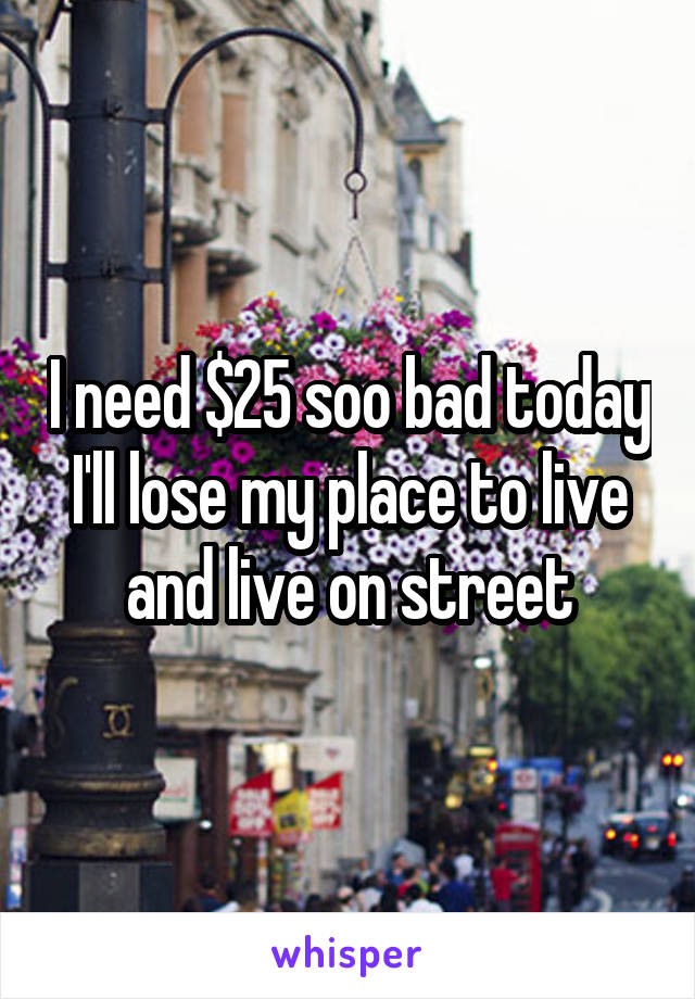 I need $25 soo bad today I'll lose my place to live and live on street