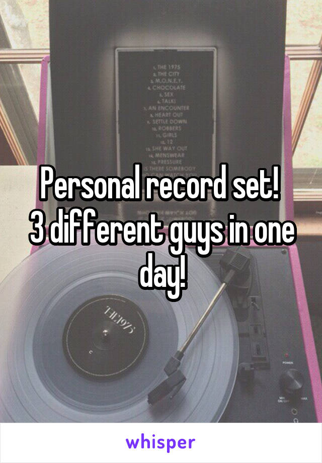 Personal record set!  3 different guys in one day!