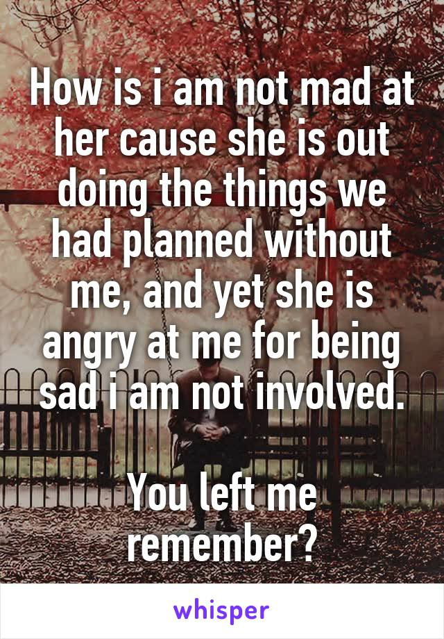 How is i am not mad at her cause she is out doing the things we had planned without me, and yet she is angry at me for being sad i am not involved.  You left me remember?