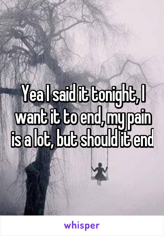 Yea I said it tonight, I want it to end, my pain is a lot, but should it end