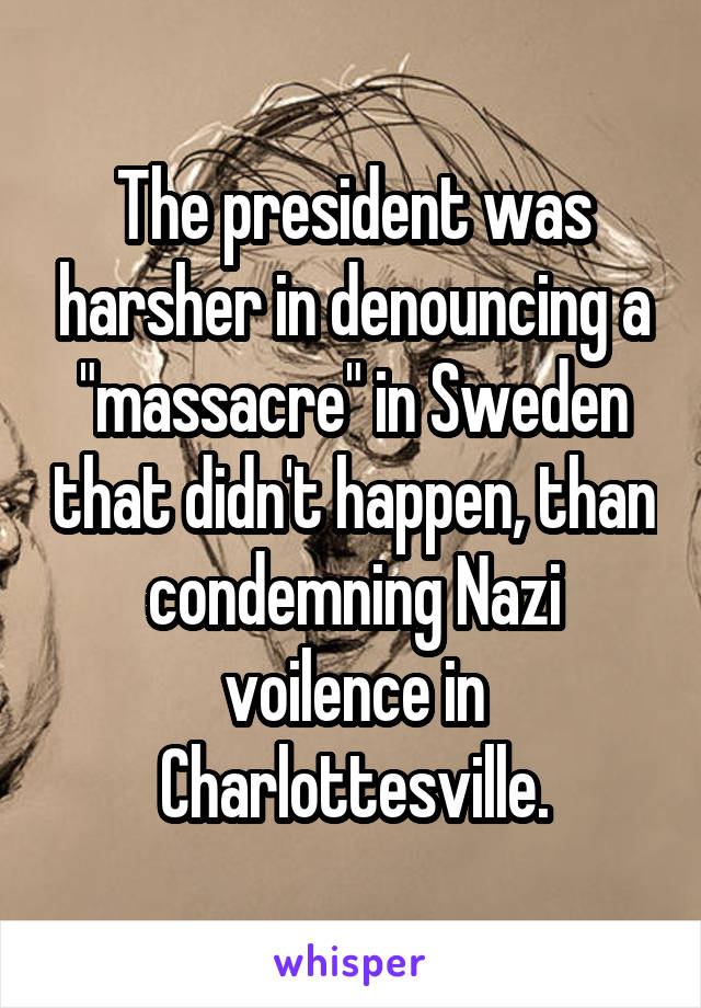 """The president was harsher in denouncing a """"massacre"""" in Sweden that didn't happen, than condemning Nazi voilence in Charlottesville."""