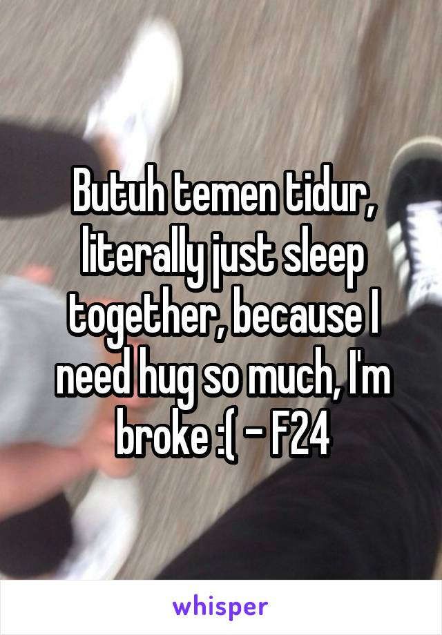 Butuh temen tidur, literally just sleep together, because I need hug so much, I'm broke :( - F24