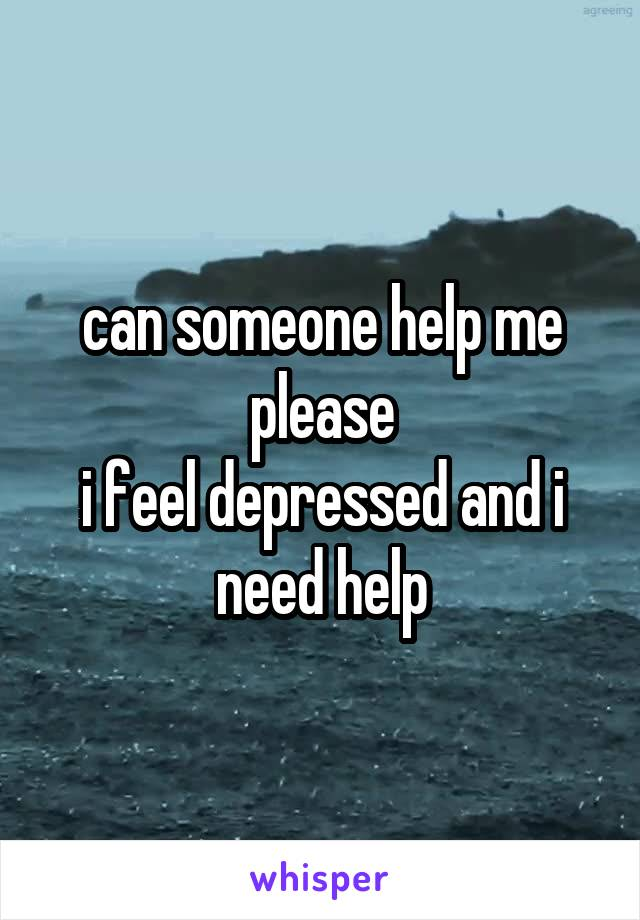 can someone help me please i feel depressed and i need help