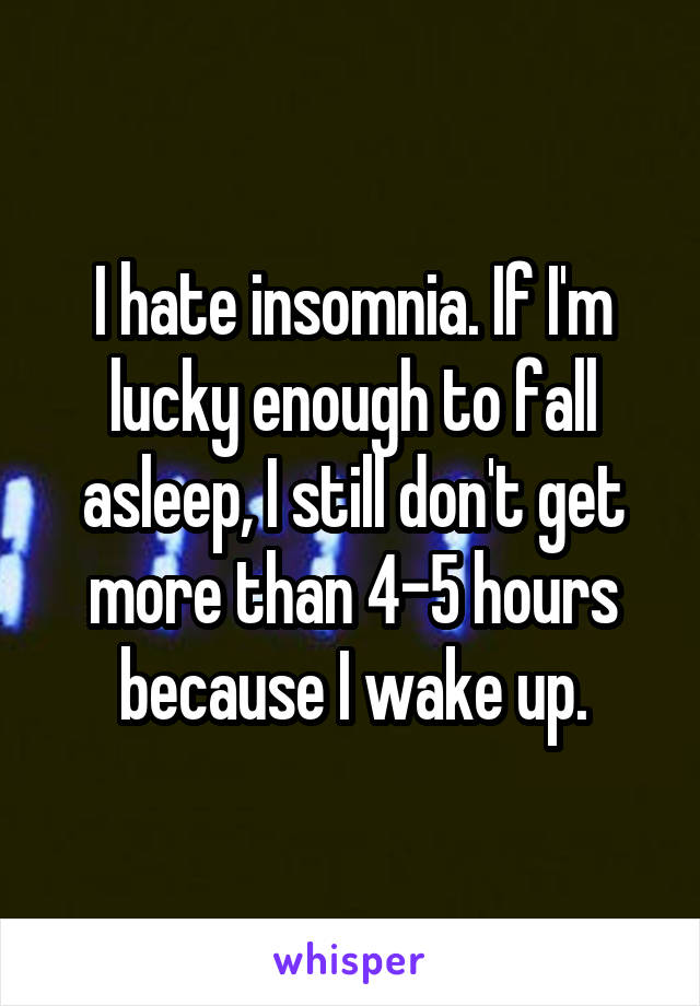 I hate insomnia. If I'm lucky enough to fall asleep, I still don't get more than 4-5 hours because I wake up.