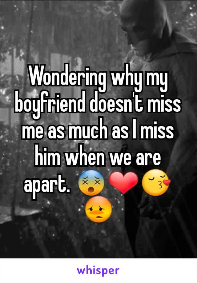 Wondering why my boyfriend doesn't miss me as much as I miss him when we are apart. 😵❤😚😳