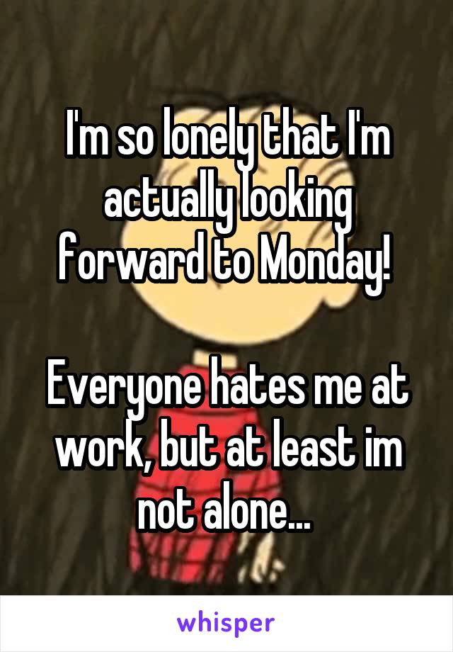 I'm so lonely that I'm actually looking forward to Monday!   Everyone hates me at work, but at least im not alone...