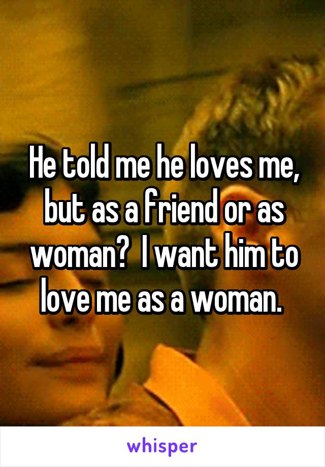 He told me he loves me, but as a friend or as woman?  I want him to love me as a woman.
