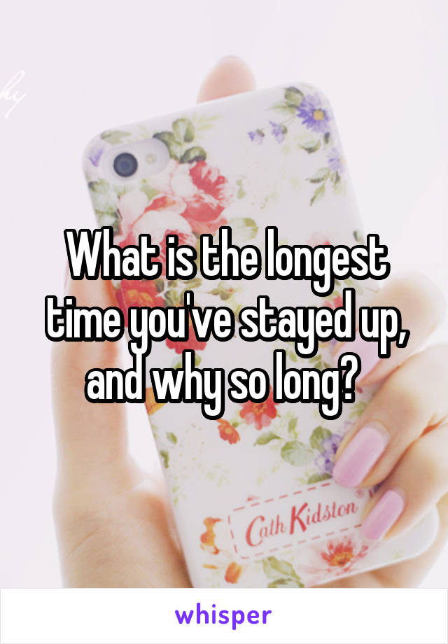 What is the longest time you've stayed up, and why so long?