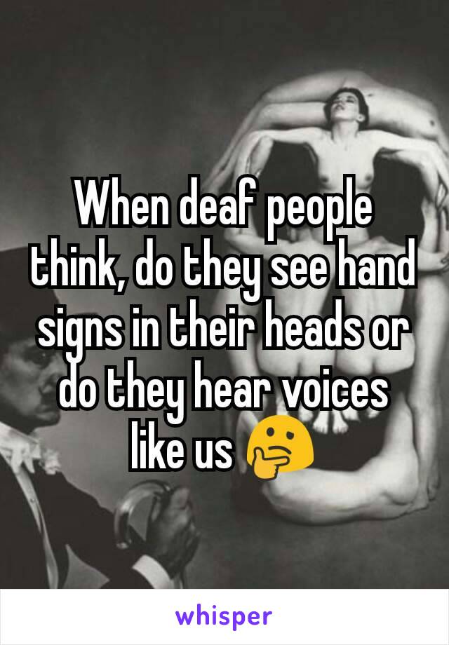 When deaf people think, do they see hand signs in their heads or do they hear voices like us 🤔