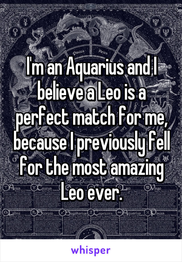 I'm an Aquarius and I believe a Leo is a perfect match for me, because I previously fell for the most amazing Leo ever.