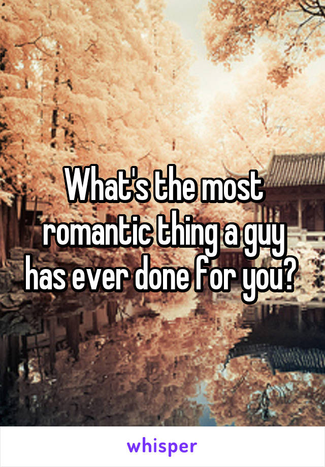 What's the most romantic thing a guy has ever done for you?