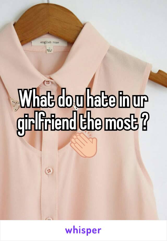 What do u hate in ur girlfriend the most ?👏