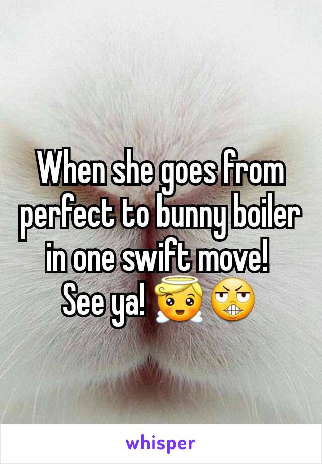 When she goes from perfect to bunny boiler in one swift move!  See ya! 😇😬