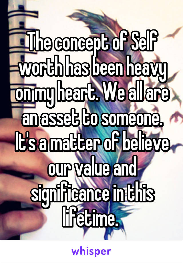 The concept of Self worth has been heavy on my heart. We all are an asset to someone. It's a matter of believe our value and significance in this lifetime.