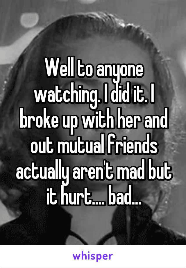 Well to anyone watching. I did it. I broke up with her and out mutual friends actually aren't mad but it hurt.... bad...