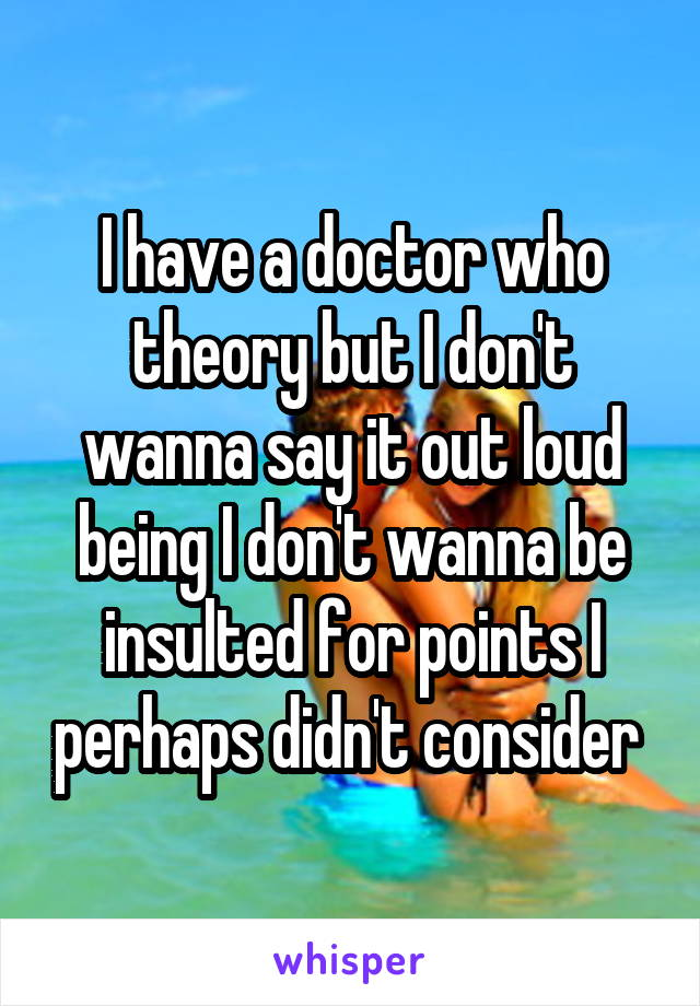 I have a doctor who theory but I don't wanna say it out loud being I don't wanna be insulted for points I perhaps didn't consider