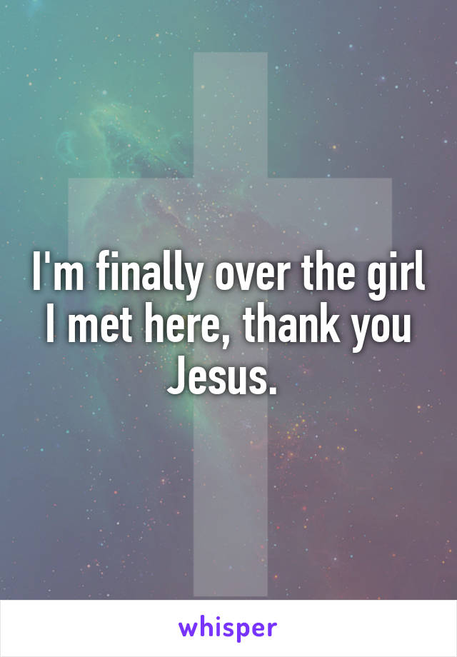 I'm finally over the girl I met here, thank you Jesus.
