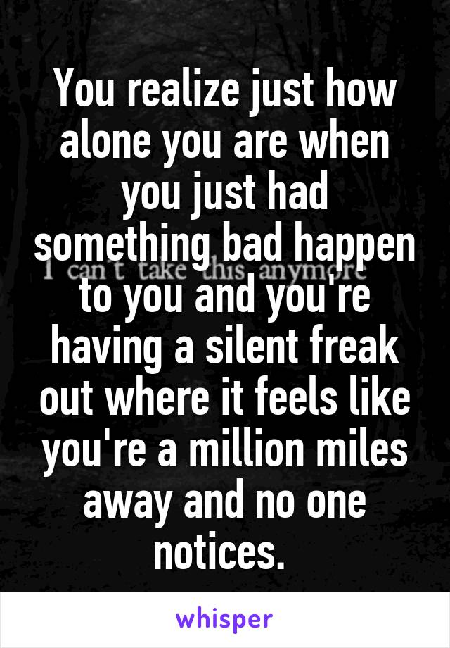 You realize just how alone you are when you just had something bad happen to you and you're having a silent freak out where it feels like you're a million miles away and no one notices.