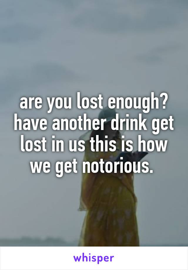 are you lost enough? have another drink get lost in us this is how we get notorious.