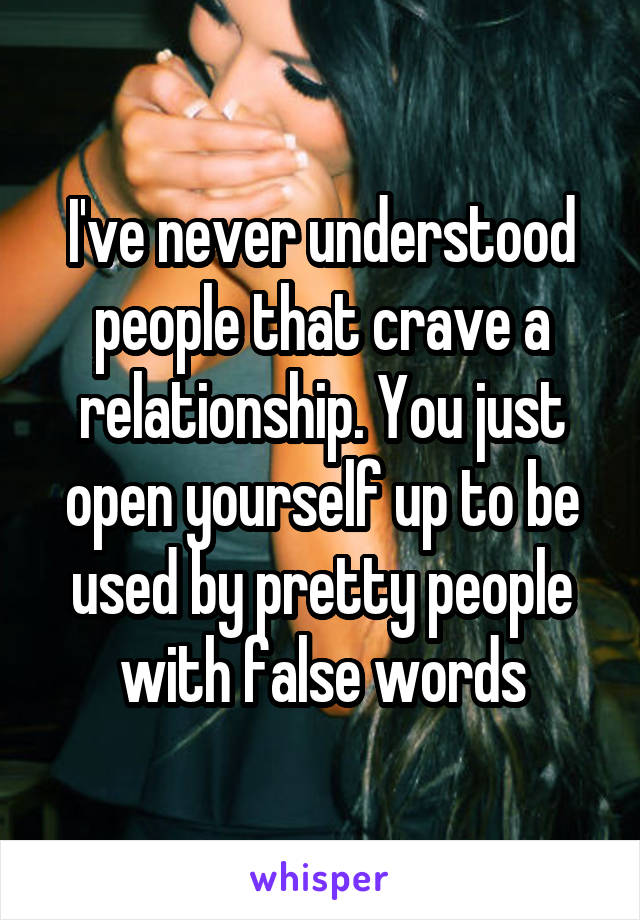 I've never understood people that crave a relationship. You just open yourself up to be used by pretty people with false words