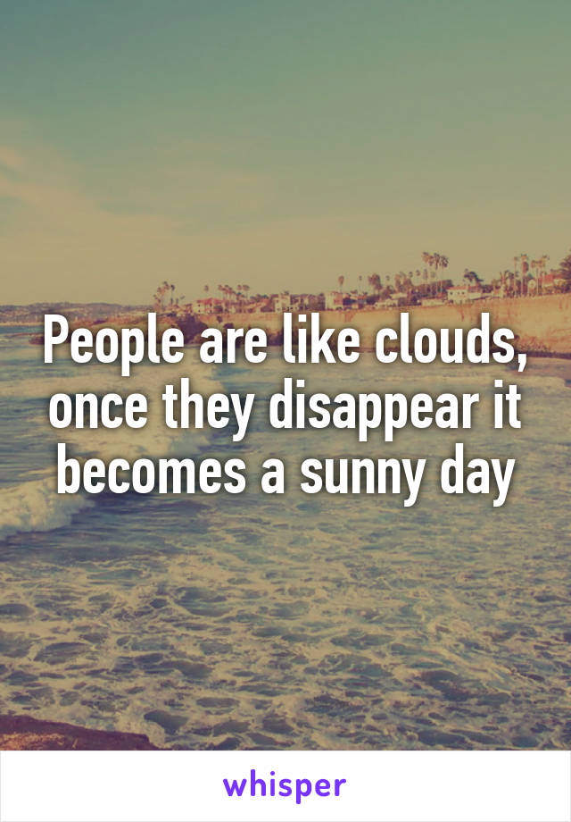 People are like clouds, once they disappear it becomes a sunny day