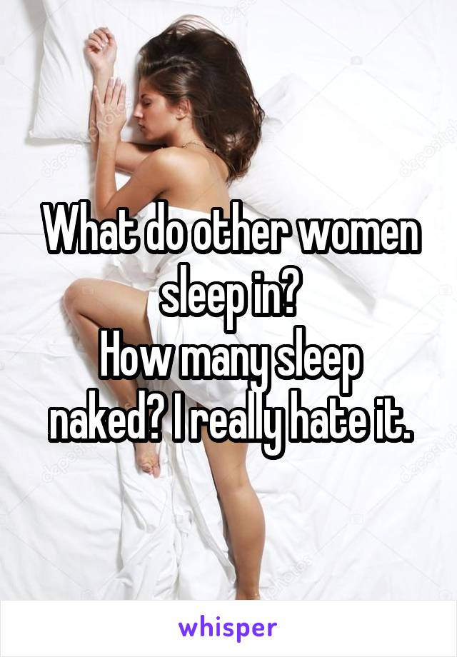 What do other women sleep in? How many sleep naked? I really hate it.