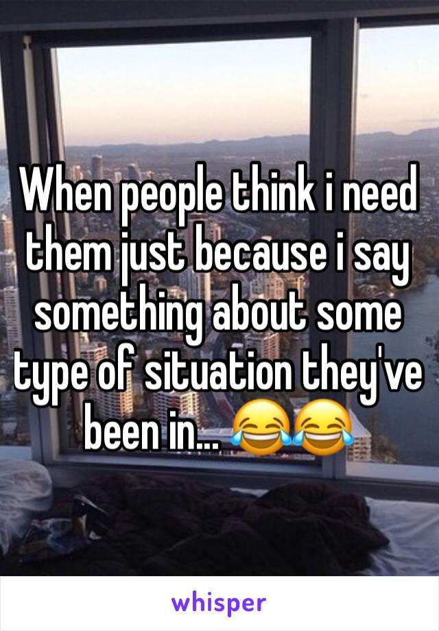 When people think i need them just because i say something about some type of situation they've been in... 😂😂