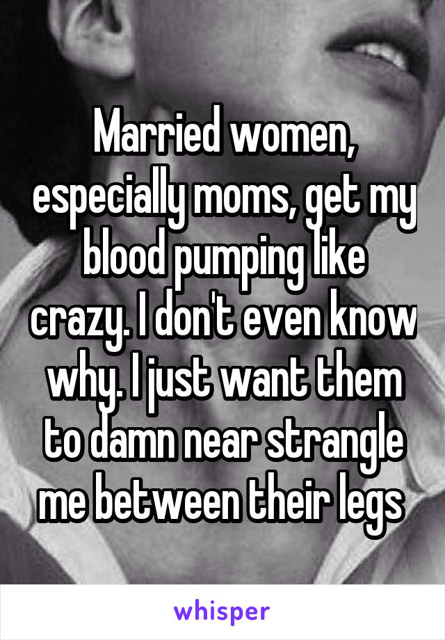 Married women, especially moms, get my blood pumping like crazy. I don't even know why. I just want them to damn near strangle me between their legs