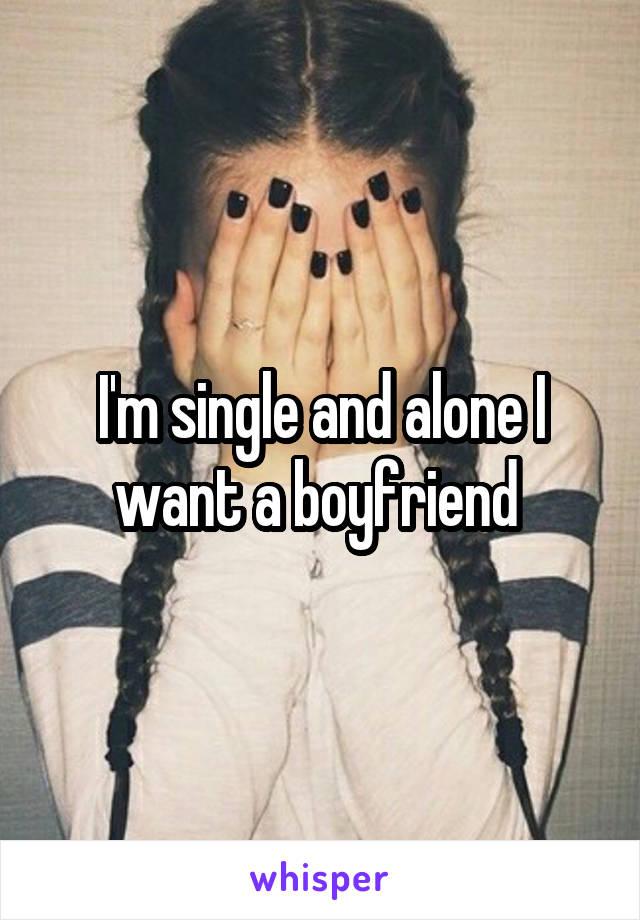 I'm single and alone I want a boyfriend