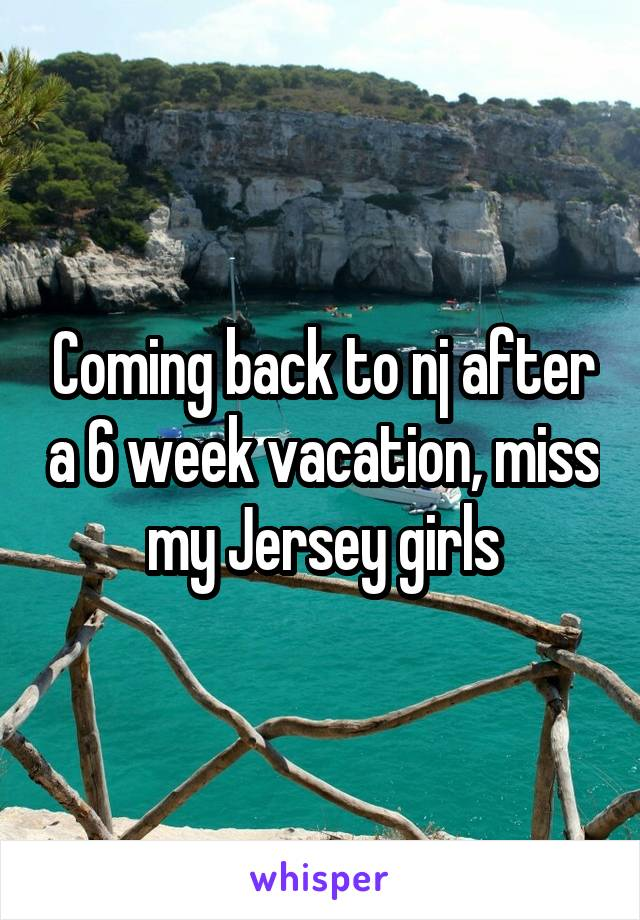 Coming back to nj after a 6 week vacation, miss my Jersey girls