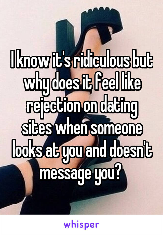 I know it's ridiculous but why does it feel like rejection on dating sites when someone looks at you and doesn't message you?