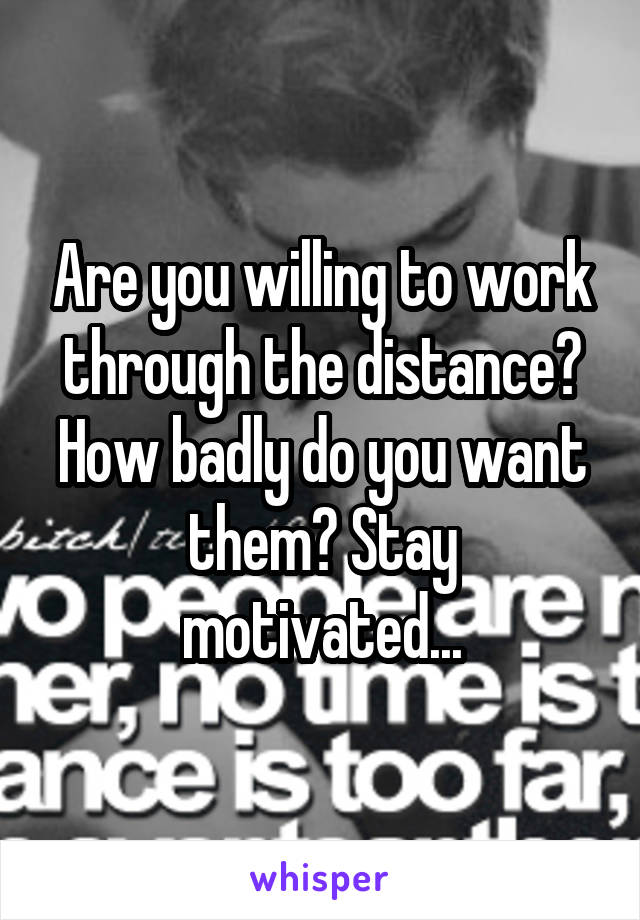 Are you willing to work through the distance? How badly do you want them? Stay motivated...
