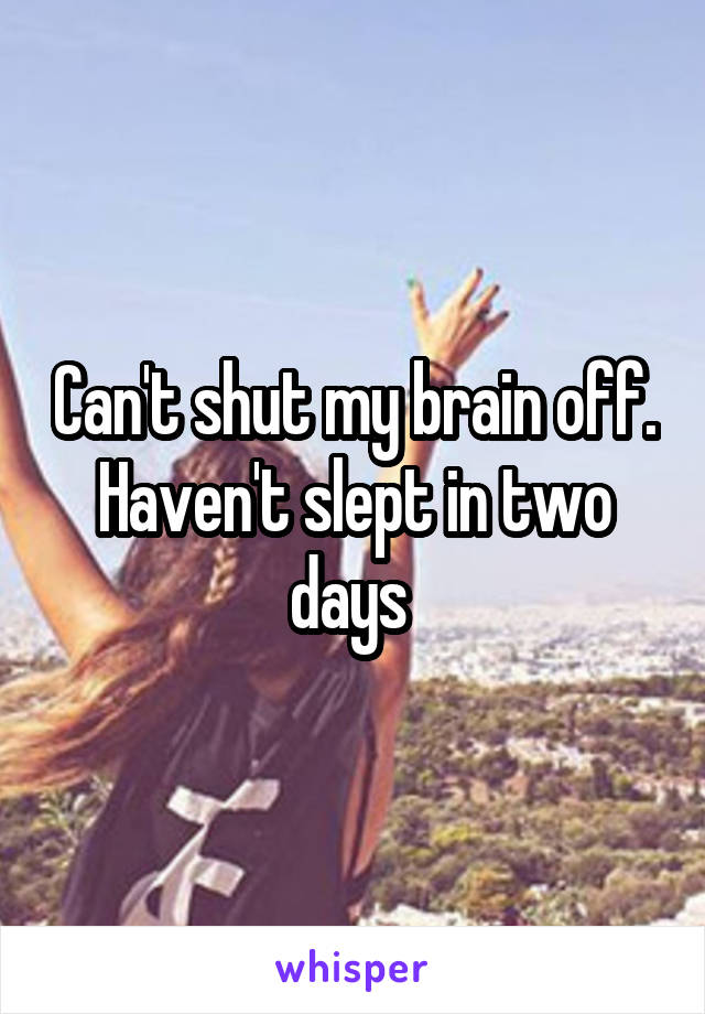 Can't shut my brain off. Haven't slept in two days