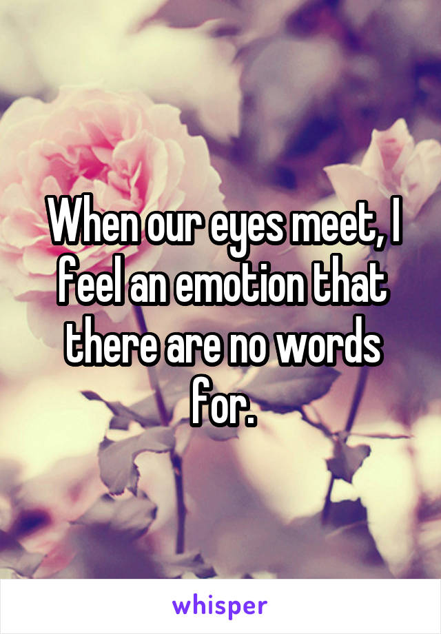 When our eyes meet, I feel an emotion that there are no words for.