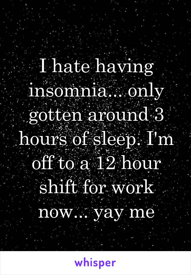 I hate having insomnia... only gotten around 3 hours of sleep. I'm off to a 12 hour shift for work now... yay me