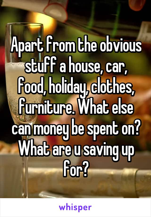 Apart from the obvious stuff a house, car, food, holiday, clothes, furniture. What else can money be spent on? What are u saving up for?