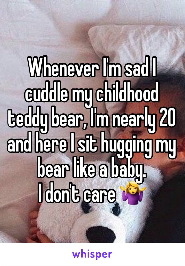 Whenever I'm sad I cuddle my childhood teddy bear, I'm nearly 20 and here I sit hugging my bear like a baby.  I don't care 🤷♀️