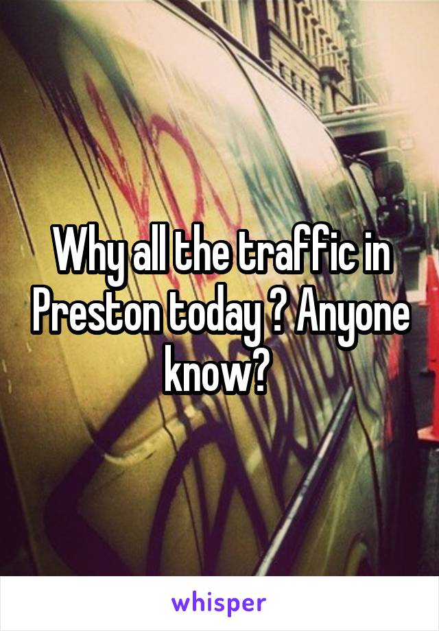 Why all the traffic in Preston today ? Anyone know?