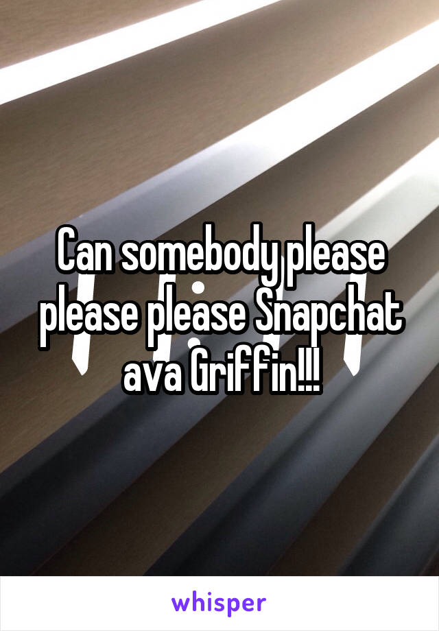 Can somebody please please please Snapchat ava Griffin!!!