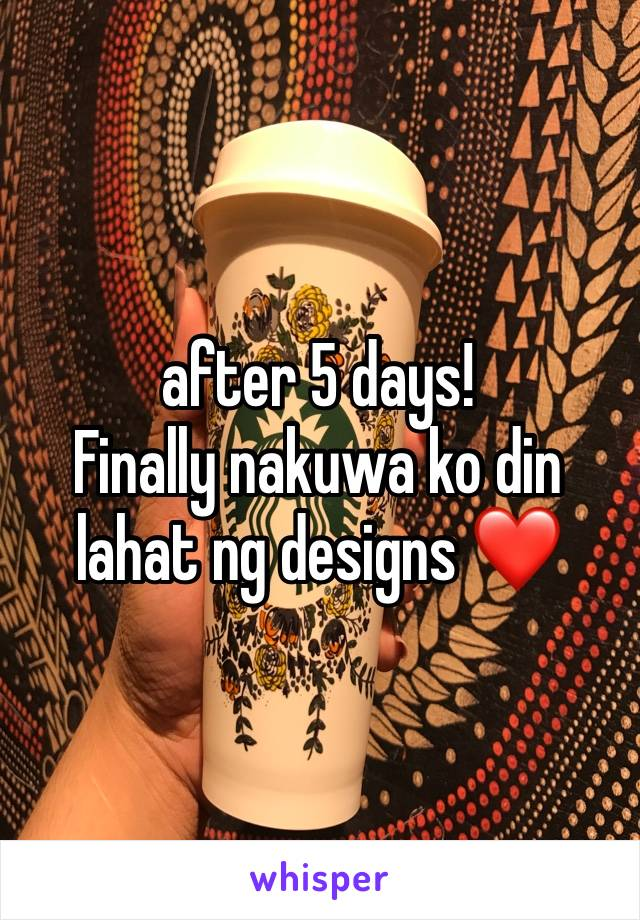 after 5 days! Finally nakuwa ko din lahat ng designs ❤️