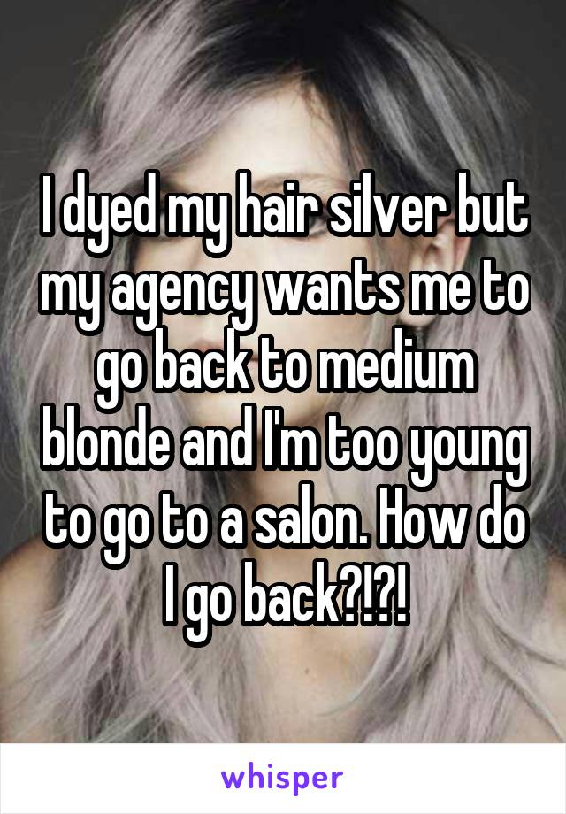 I dyed my hair silver but my agency wants me to go back to medium blonde and I'm too young to go to a salon. How do I go back?!?!