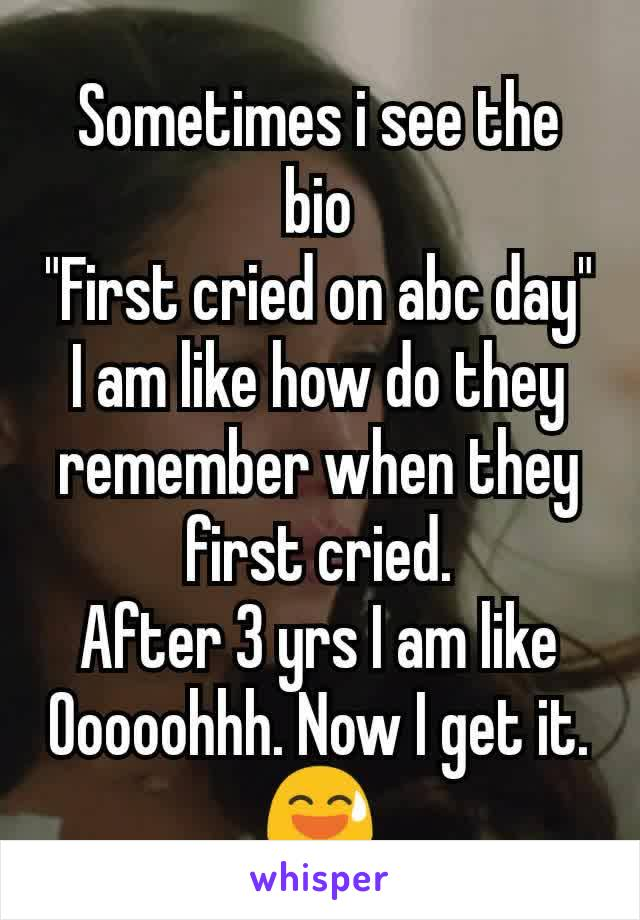 """Sometimes i see the bio """"First cried on abc day"""" I am like how do they remember when they first cried. After 3 yrs I am like Ooooohhh. Now I get it. 😅"""